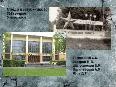 Среди выпускников: 551 генерал 5 маршалов Тимошенко С.К. Захаров М.В. Шапошни...