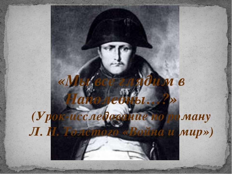 «Мы все глядим в Наполеоны…?» (Урок-исследование по роману Л. Н. Толстого «Во...