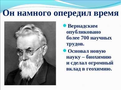 Он намного опередил время Вернадским опубликовано более 700 научных трудов. О...