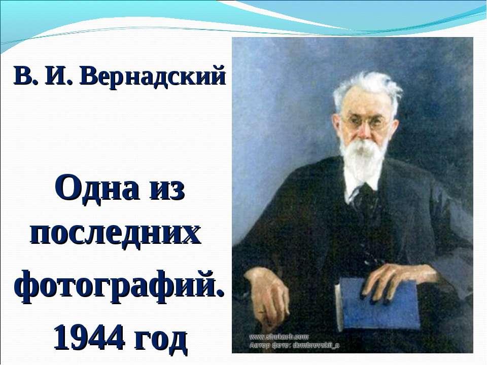 В. И. Вернадский Одна из последних фотографий. 1944 год
