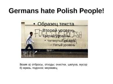 Germans hate Polish People! Scum а) отбросы, отходы; очистки, шелуха, мусор б...