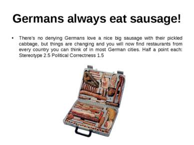 Germans always eat sausage! There's no denying Germans love a nice big sausag...