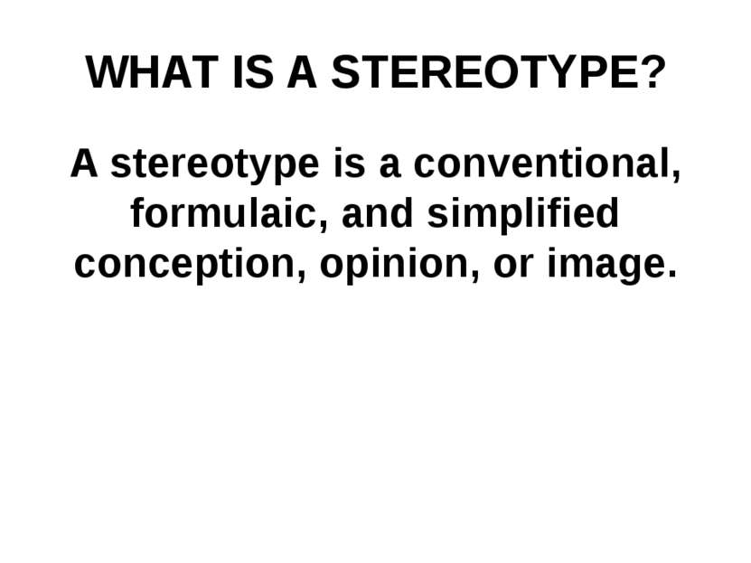 WHAT IS A STEREOTYPE? A stereotype is a conventional, formulaic, and simplifi...
