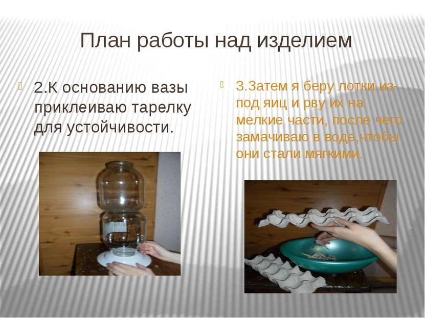 План работы над изделием 2.К основанию вазы приклеиваю тарелку для устойчивос...