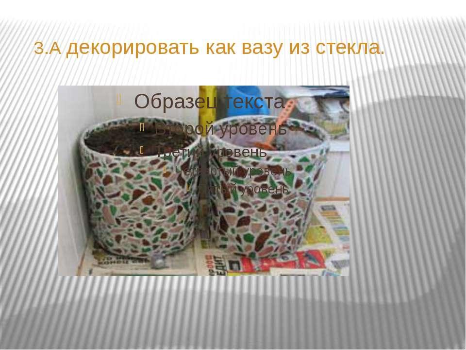 3.А декорировать как вазу из стекла.