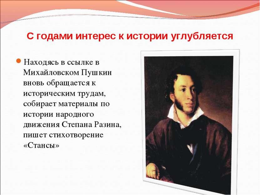 С годами интерес к истории углубляется Находясь в ссылке в Михайловском Пушки...