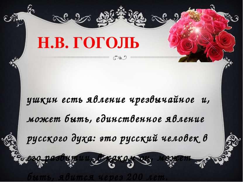 Н.В. ГОГОЛЬ Пушкин есть явление чрезвычайное и, может быть, единственное явле...