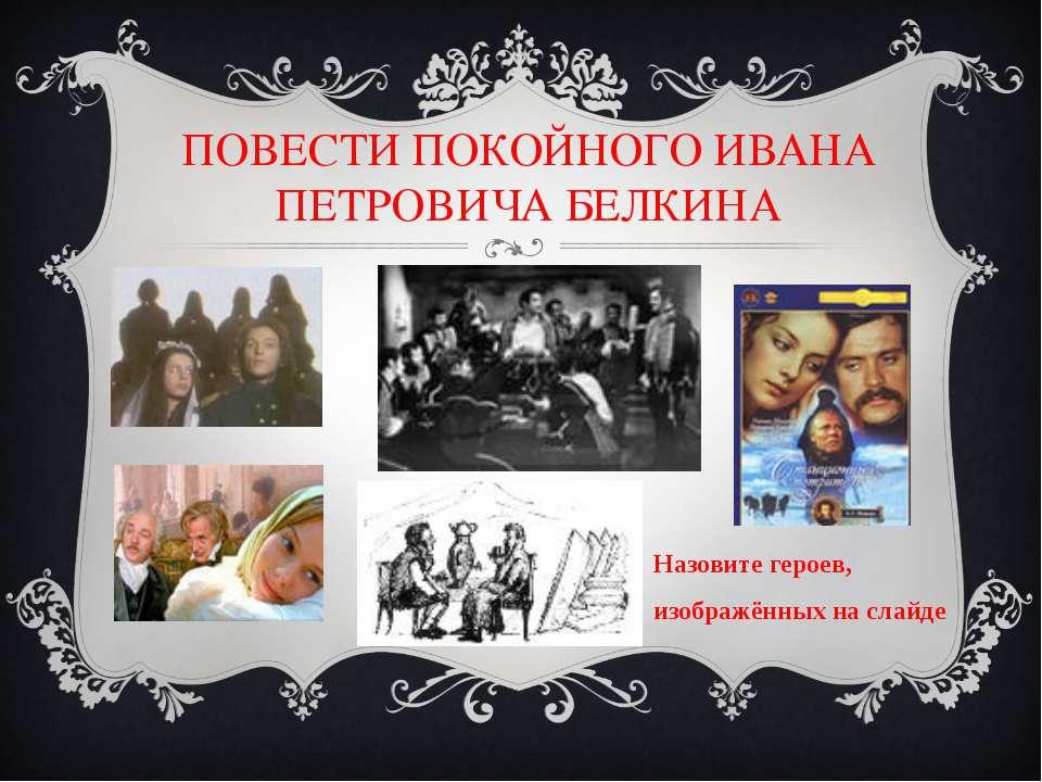 ПОВЕСТИ ПОКОЙНОГО ИВАНА ПЕТРОВИЧА БЕЛКИНА Назовите героев, изображённых на сл...