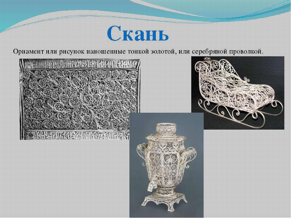 Орнамент или рисунок наношенные тонкой золотой, или серебряной проволкой. Скань