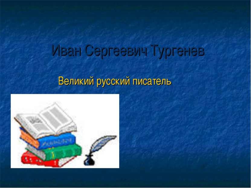 Иван Сергеевич Тургенев Великий русский писатель