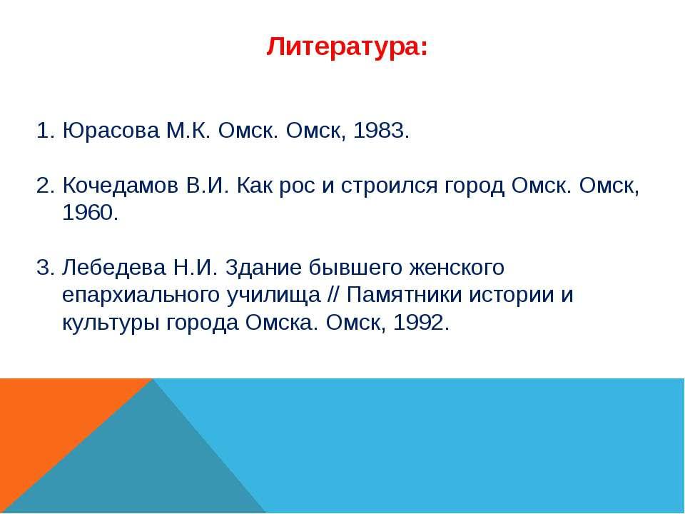 Литература: Юрасова М.К. Омск. Омск, 1983. Кочедамов В.И. Как рос и строился ...