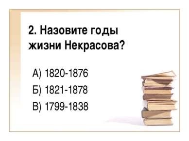 2. Назовите годы жизни Некрасова? А) 1820-1876 Б) 1821-1878 В) 1799-1838