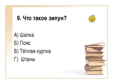 9. Что такое зипун? А) Шапка Б) Пояс В) Тёплая куртка Г) Штаны