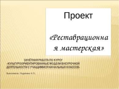 Выполнила: Лодягина Н.П.. Проект «Реставрационная мастерская»