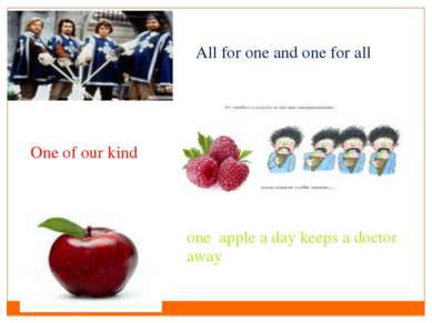 All for one and one for all One of our kind one apple a day keeps a doctor away