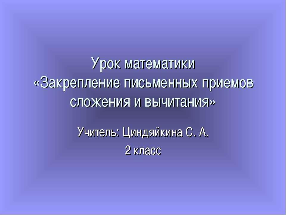 Урок математики «Закрепление письменных приемов сложения и вычитания» Учитель...