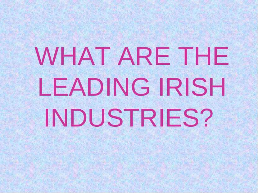 WHAT ARE THE LEADING IRISH INDUSTRIES?