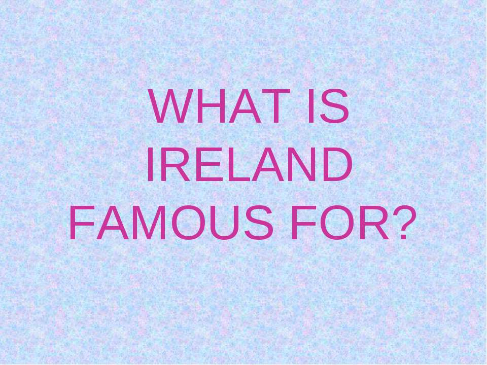 WHAT IS IRELAND FAMOUS FOR?