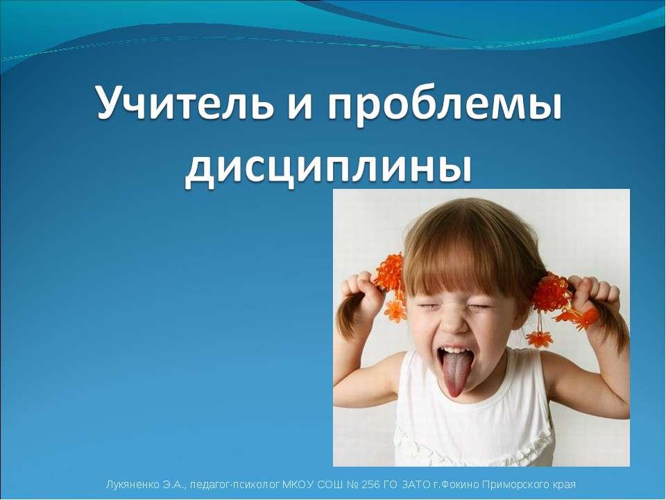 Лукяненко Э.А., педагог-психолог МКОУ СОШ № 256 ГО ЗАТО г.Фокино Приморского ...
