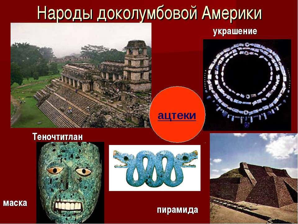 Народы доколумбовой Америки маска украшение пирамида Теночтитлан ацтеки