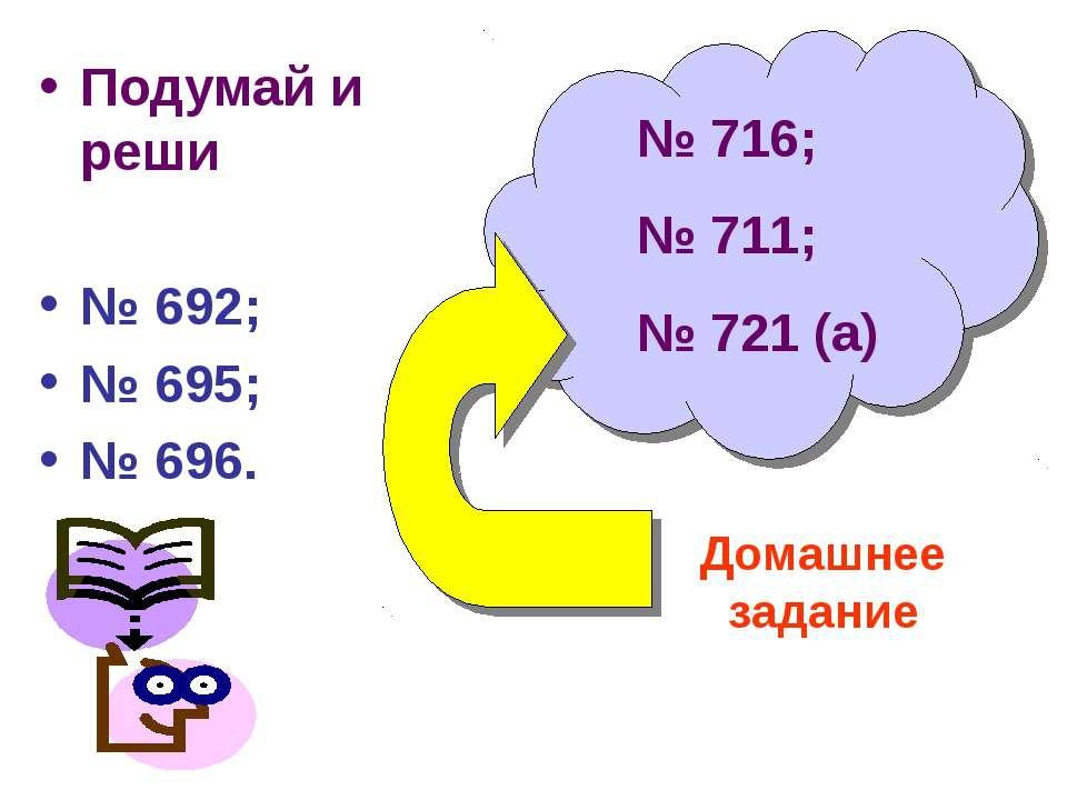 Подумай и реши № 692; № 695; № 696. Домашнее задание № 716; № 711; № 721 (а)
