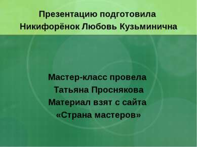 Презентацию подготовила Никифорёнок Любовь Кузьминична Мастер-класс провела Т...