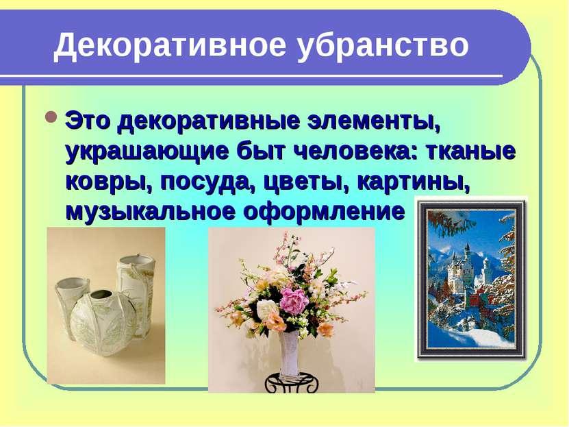 Декоративное убранство Это декоративные элементы, украшающие быт человека: тк...