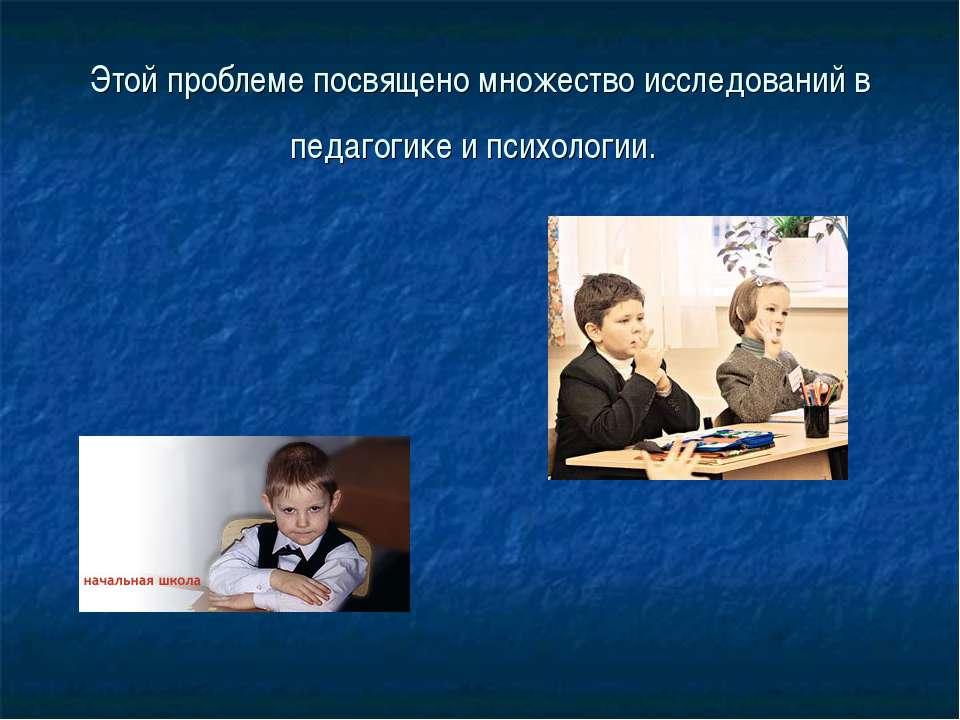 Этой проблеме посвящено множество исследований в педагогике и психологии.