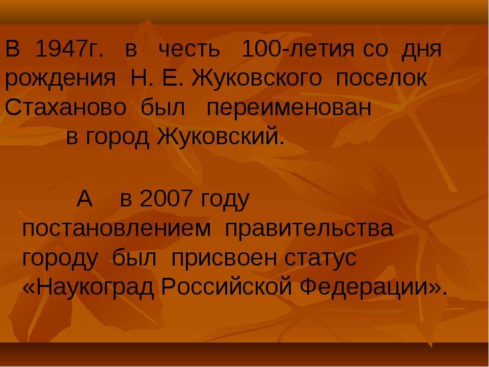 В 1947г. в честь 100-летия со дня рождения Н. Е. Жуковского поселок Стаханово...