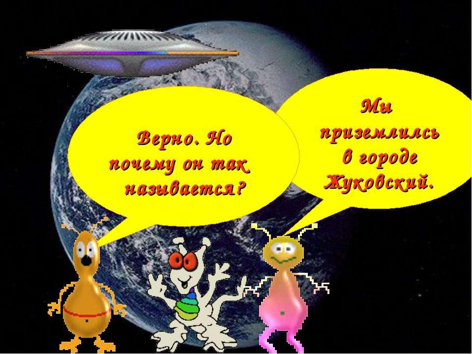 Мы приземлилсь в городе Жуковский. Верно. Но почему он так называется?