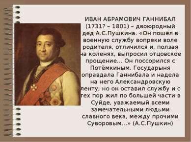 ИВАН АБРАМОВИЧ ГАННИБАЛ (1731? – 1801) – двоюродный дед А.С.Пушкина. «Он пошё...