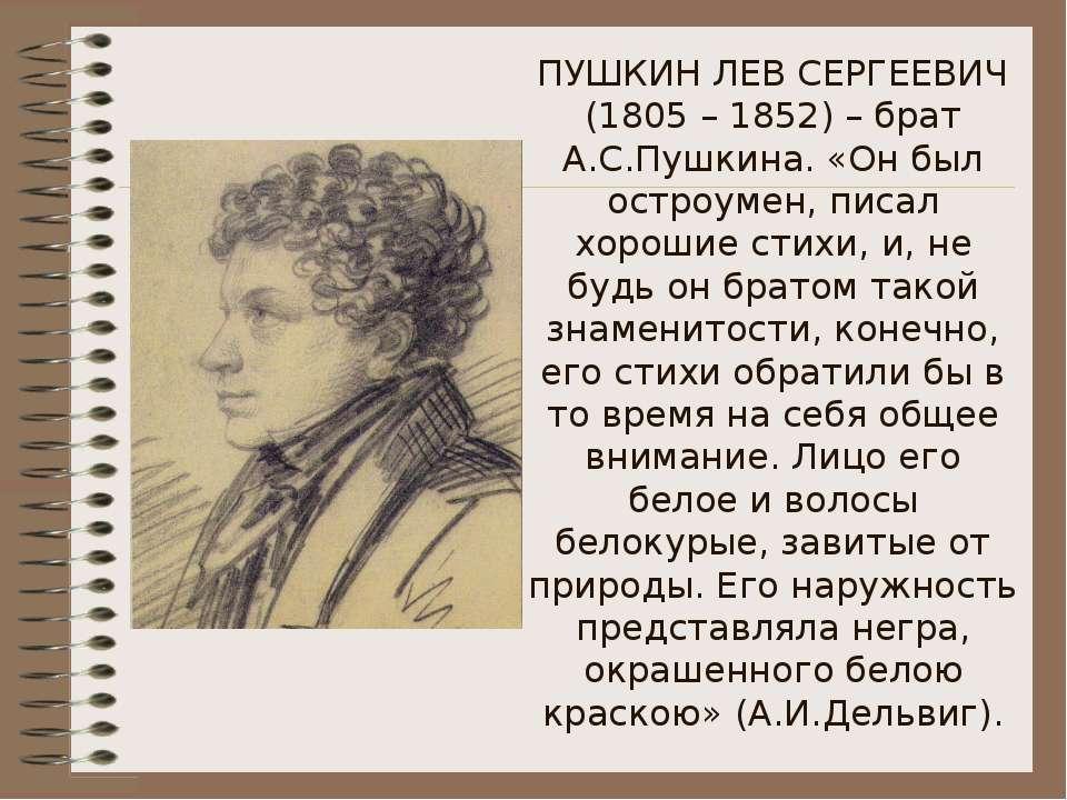 ПУШКИН ЛЕВ СЕРГЕЕВИЧ (1805 – 1852) – брат А.С.Пушкина. «Он был остроумен, пис...