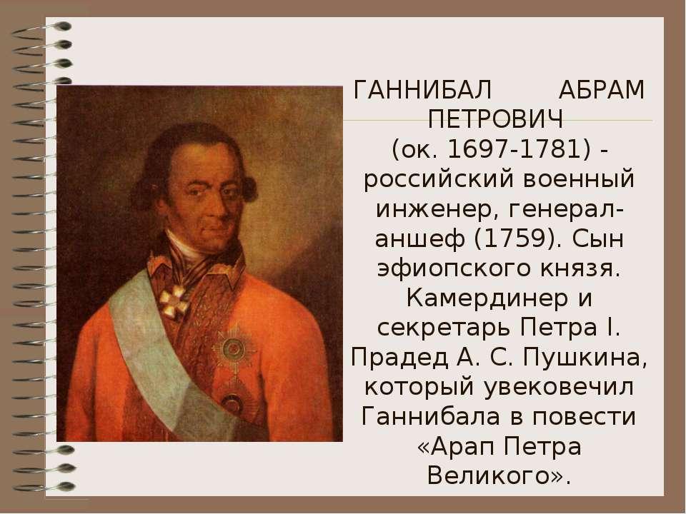 ГАННИБАЛ АБРАМ ПЕТРОВИЧ (ок. 1697-1781) - российский военный инженер, генерал...