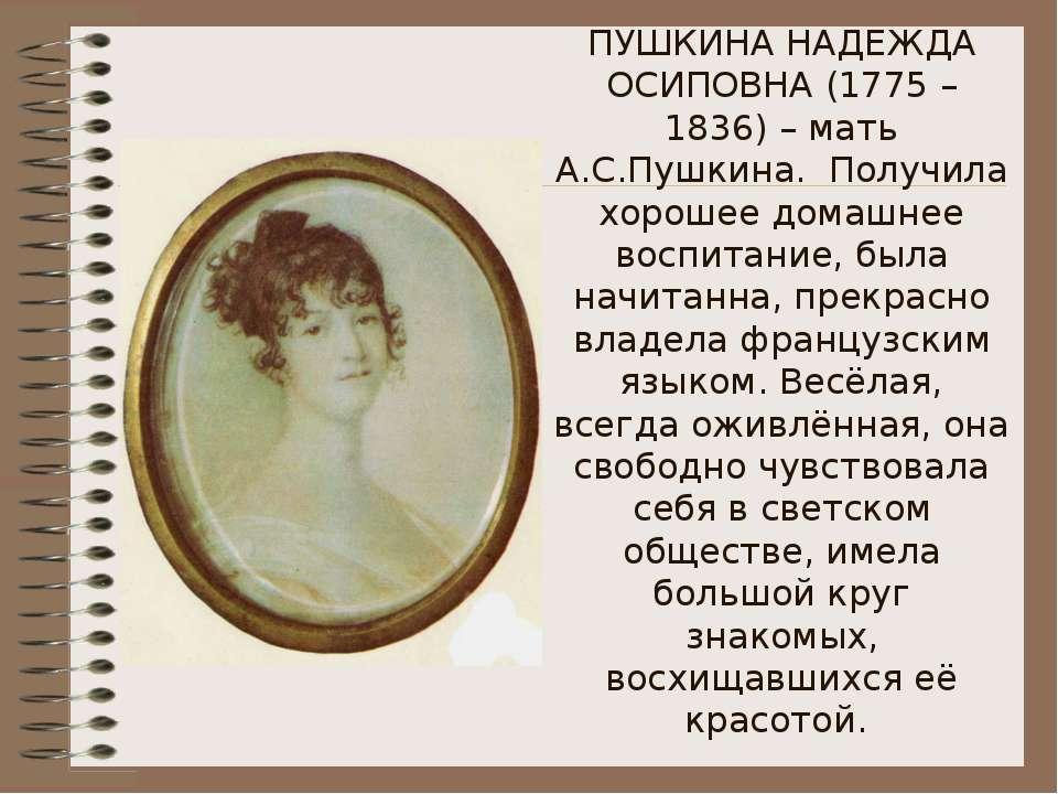 ПУШКИНА НАДЕЖДА ОСИПОВНА (1775 – 1836) – мать А.С.Пушкина. Получила хорошее д...