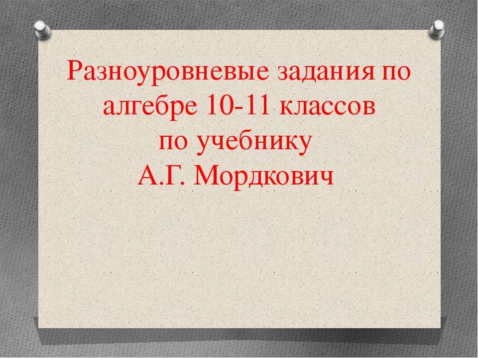 Разноуровневые задания по алгебре 10-11 классов по учебнику А.Г. Мордкович