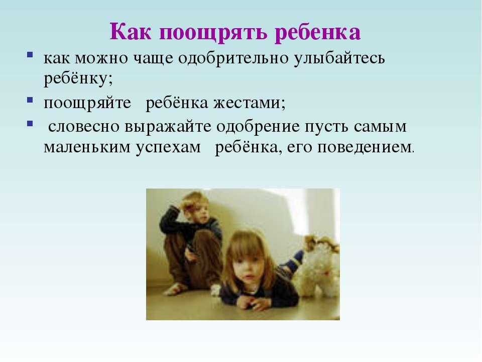 Как поощрять ребенка как можно чаще одобрительно улыбайтесь ребёнку; поощряйт...