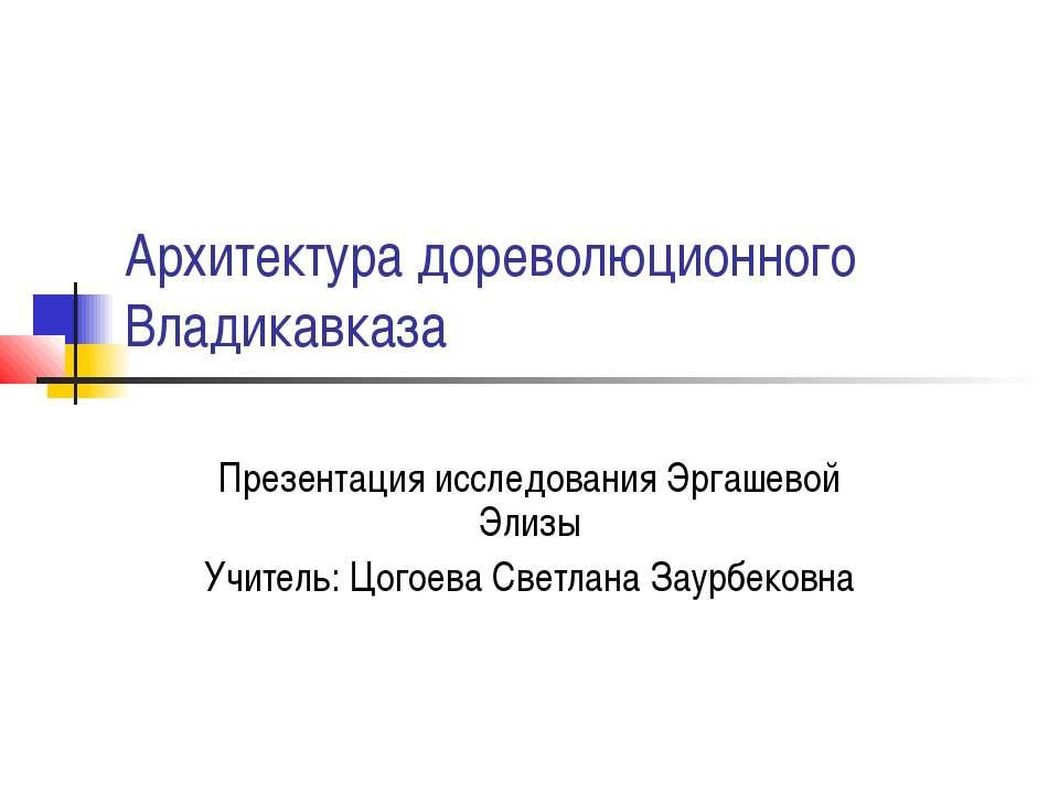 Архитектура дореволюционного Владикавказа Презентация исследования Эргашевой ...