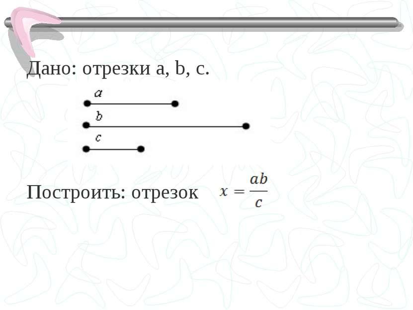 Дано: отрезки a, b, c. Построить: отрезок