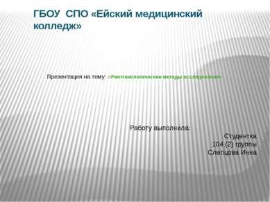 Презентация на тему: «Рентгенологические методы исследования» ГБОУ СПО «Ейски...