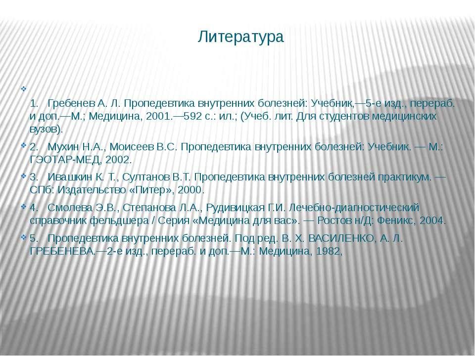 Литература 1.  Гребенев А. Л. Пропедевтика внутренних болезней: Учебник,—5-е...