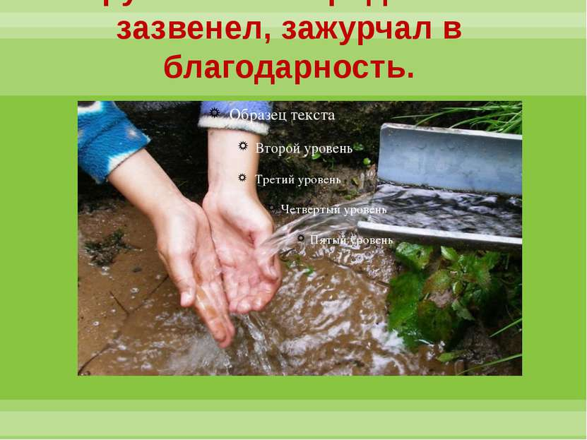 Эти руки чистили родник…и он зазвенел, зажурчал в благодарность.