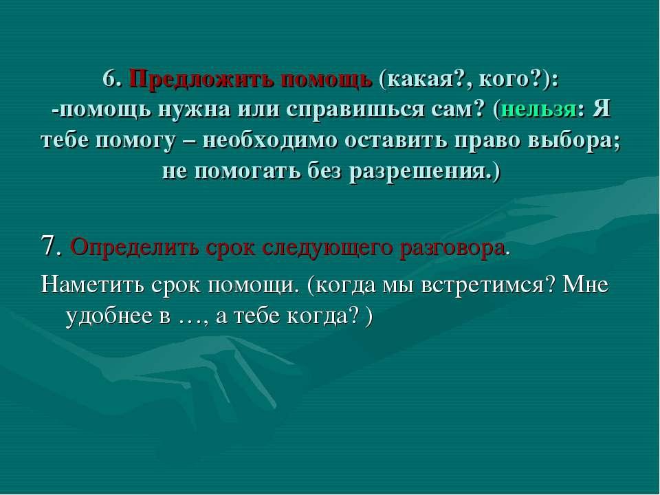 6. Предложить помощь (какая?, кого?): -помощь нужна или справишься сам? (нель...