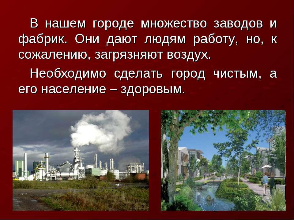 В нашем городе множество заводов и фабрик. Они дают людям работу, но, к сожал...