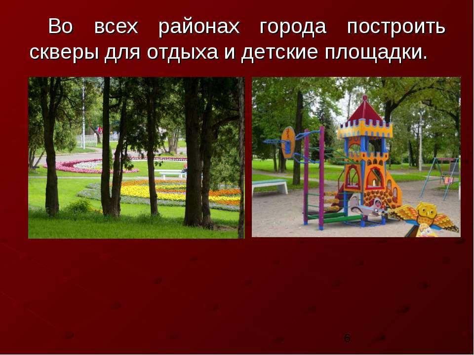 Во всех районах города построить скверы для отдыха и детские площадки.