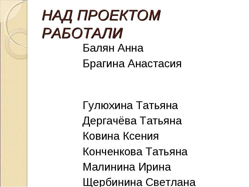 НАД ПРОЕКТОМ РАБОТАЛИ Балян Анна Брагина Анастасия Гулюхина Татьяна Дергачёва...