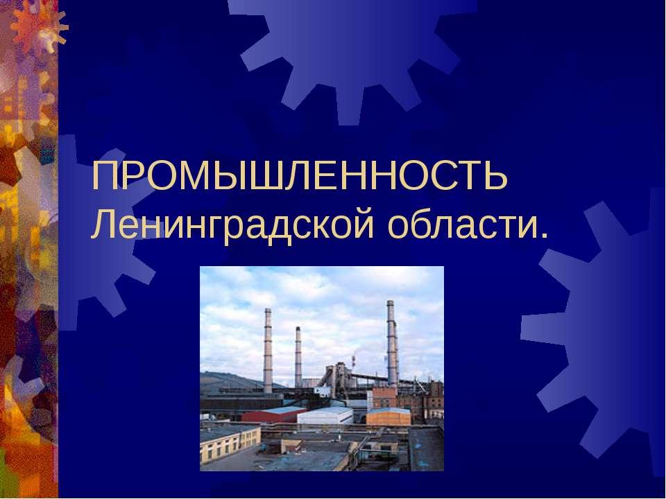 ПРОМЫШЛЕННОСТЬ Ленинградской области.