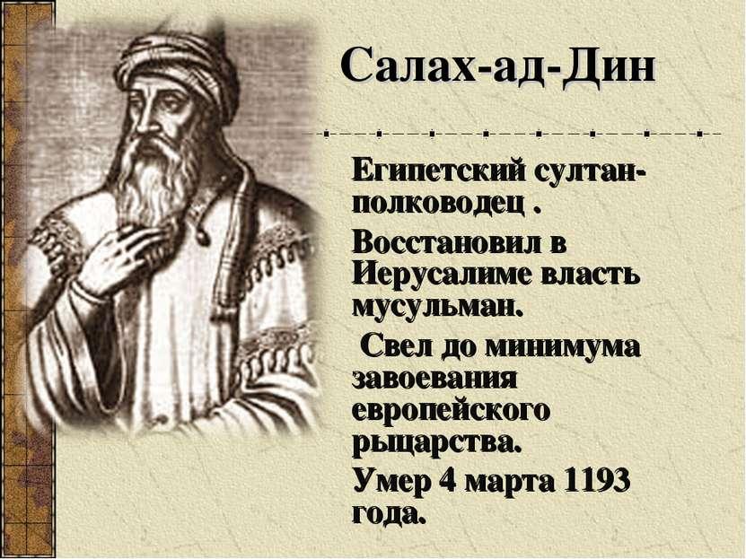 Египетский султан-полководец . Восстановил в Иерусалиме власть мусульман. Све...