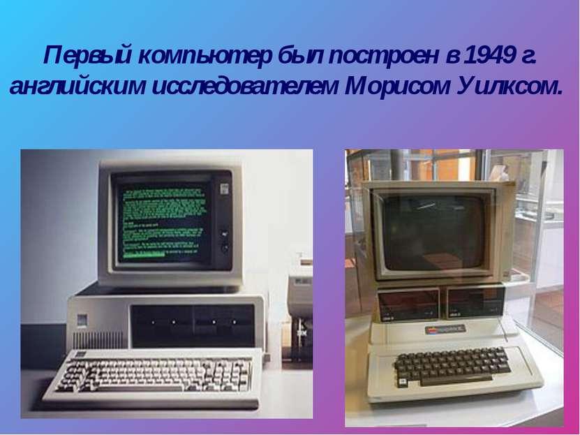 Первый компьютер был построен в 1949 г. английским исследователем Морисом Уил...