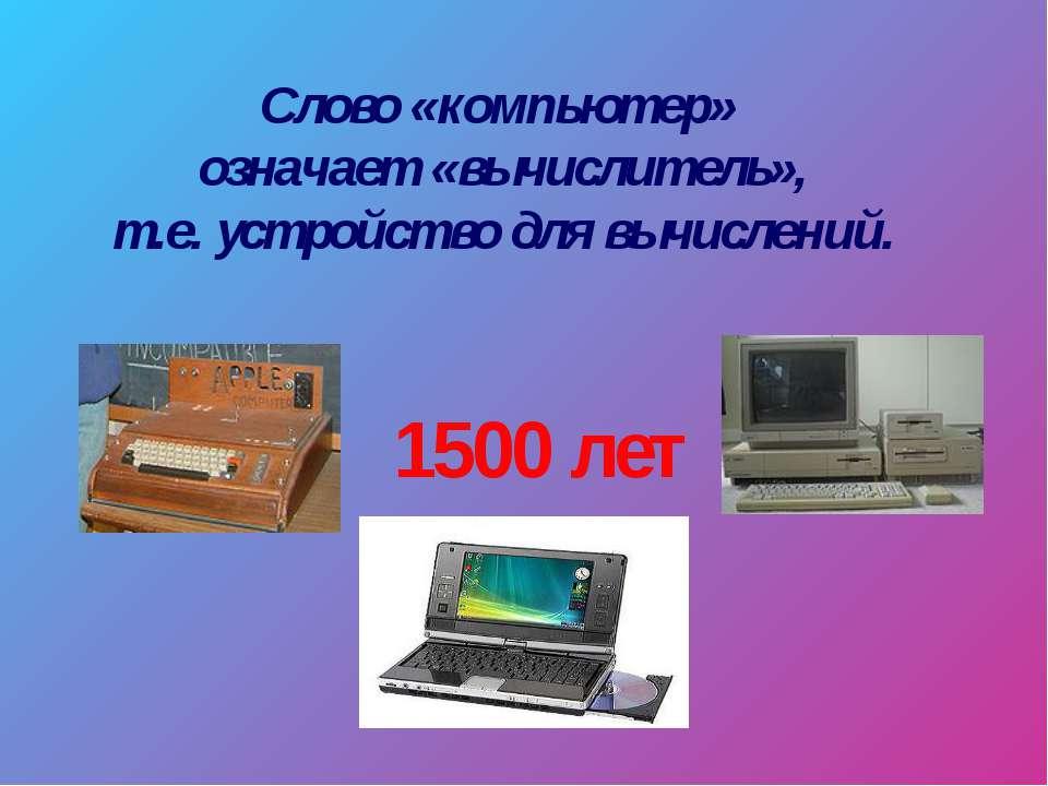 Слово «компьютер» означает «вычислитель», т.е. устройство для вычислений. 150...
