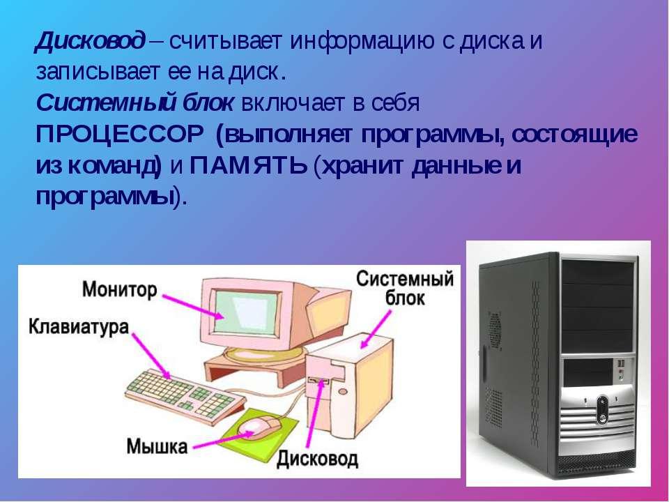 Дисковод – считывает информацию с диска и записывает ее на диск. Системный бл...